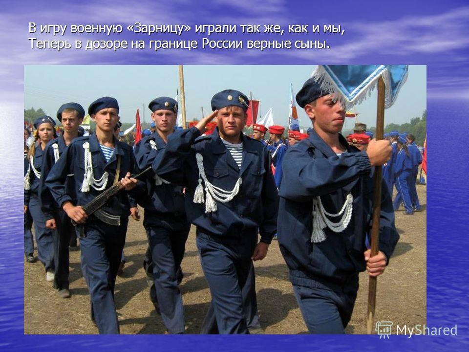 В игру военную «Зарницу» играли так же, как и мы, Теперь в дозоре на границе России верные сыны.