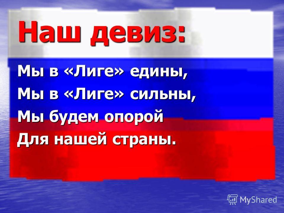 Наш девиз: Мы в «Лиге» едины, Мы в «Лиге» сильны, Мы будем опорой Для нашей страны.