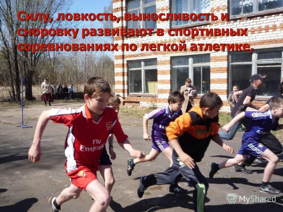 Силу, ловкость, выносливость и сноровку развивают в спортивных соревнованиях по легкой атлетике,