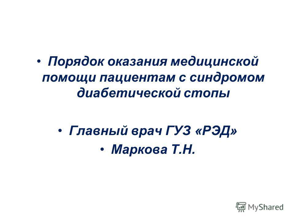 Порядок оказания медицинской помощи пациентам с синдромом диабетической стопы Главный врач ГУЗ «РЭД» Маркова Т.Н.