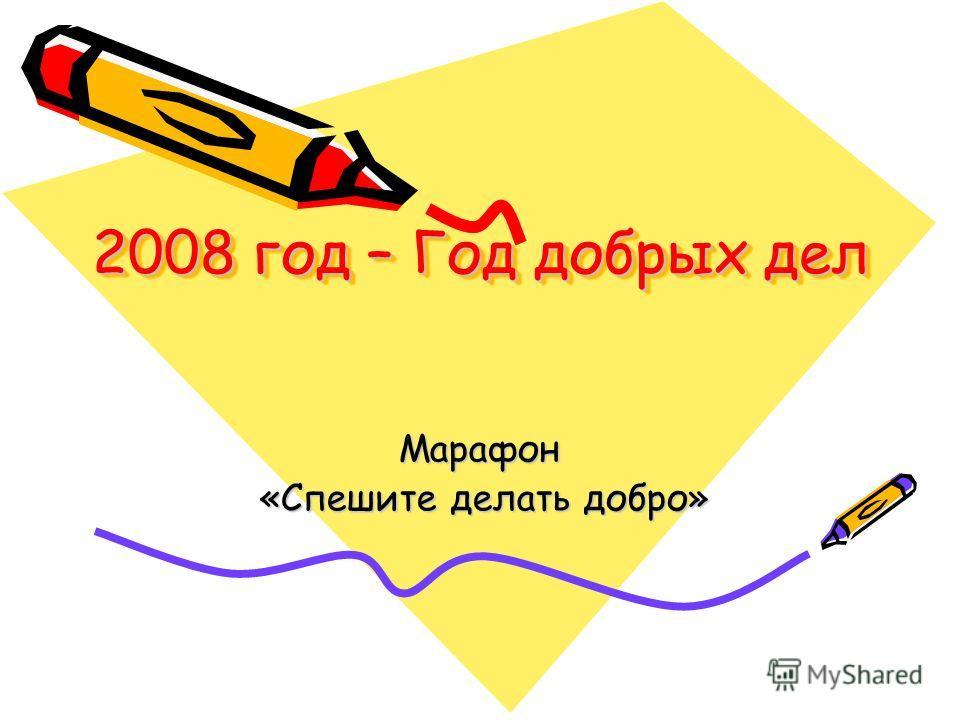 2008 год – Год добрых дел Марафон «Спешите делать добро» «Спешите делать добро»