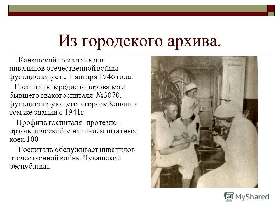 Из городского архива. Канашский госпиталь для инвалидов отечественной войны функционирует с 1 января 1946 года. Госпиталь передислоцировался с бывшего эвакогоспиталя 3070, функционирующего в городе Канаш в том же здании с 1941г. Профиль госпиталя- пр