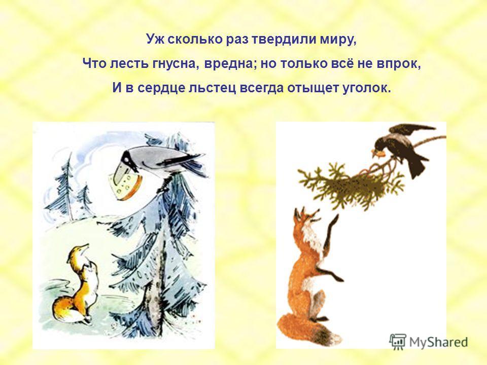 Уж сколько раз твердили миру, Что лесть гнусна, вредна; но только всё не впрок, И в сердце льстец всегда отыщет уголок.