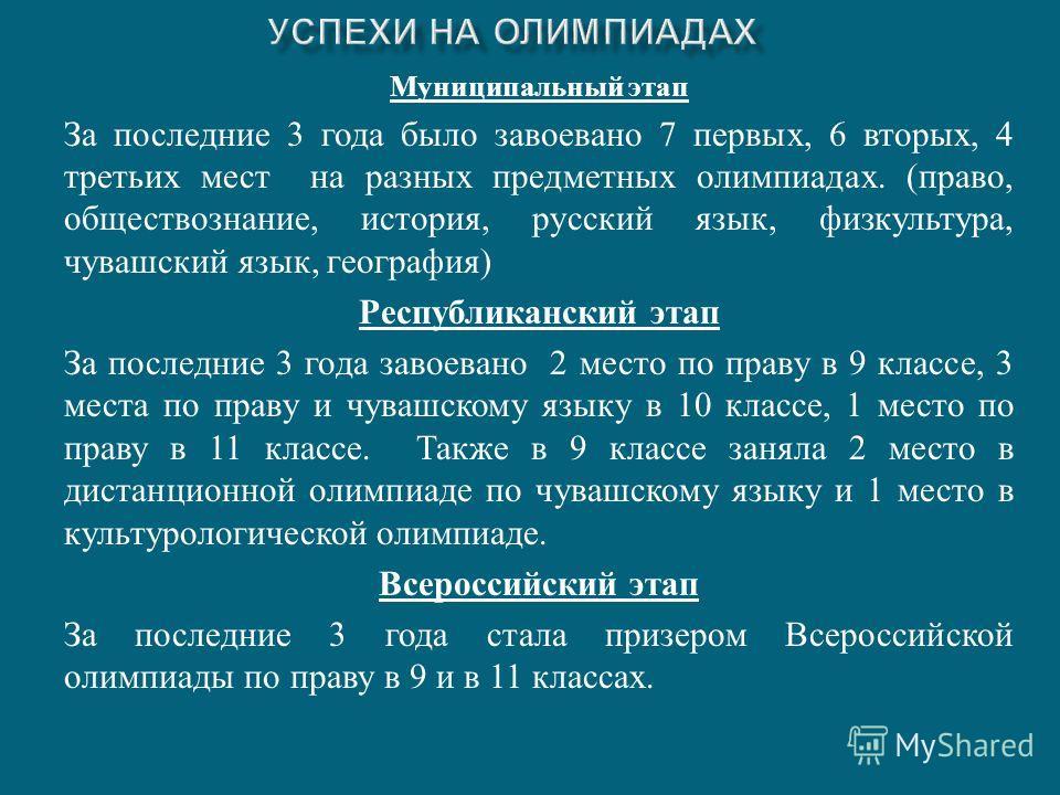 Муниципальный этап За последние 3 года было завоевано 7 первых, 6 вторых, 4 третьих мест на разных предметных олимпиадах. ( право, обществознание, история, русский язык, физкультура, чувашский язык, география ) Республиканский этап За последние 3 год