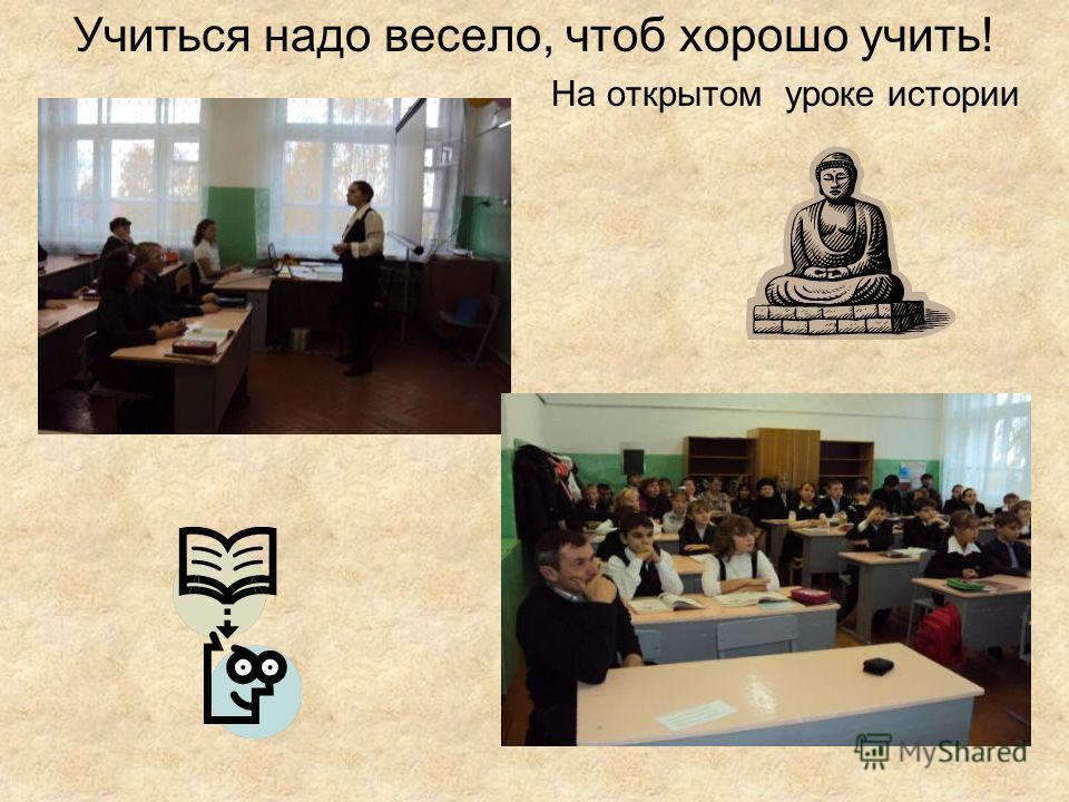 Учиться надо весело, чтоб хорошо учить! На открытом уроке истории
