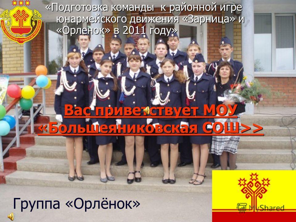 Вас приветствует МОУ «Большеяниковская СОШ>> «Подготовка команды к районной игре юнармейского движения «Зарница» и «Орленок» в 2011 году» Группа «Орлёнок»