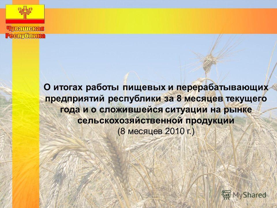 О итогах работы пищевых и перерабатывающих предприятий республики за 8 месяцев текущего года и о сложившейся ситуации на рынке сельскохозяйственной продукции (8 месяцев 2010 г.)