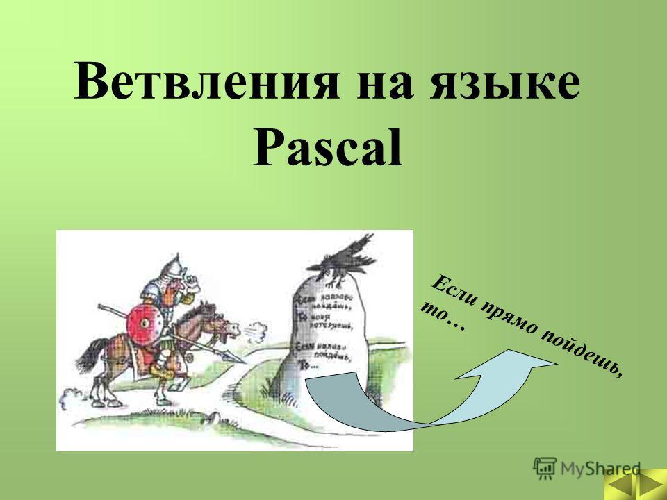 Если прямо пойдешь, то… Ветвления на языке Pascal