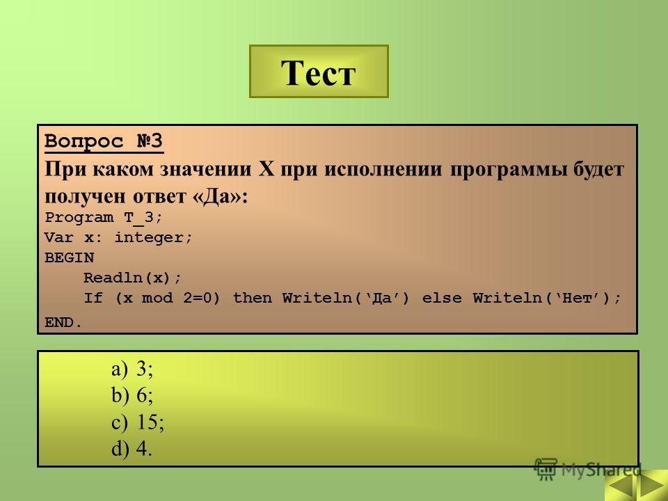 Тест Вопрос 3 При каком значении X при исполнении программы будет получен ответ «Да»: Program T_3; Var x: integer; BEGIN Readln(x); If (x mod 2=0) then Writeln(Да) else Writeln(Нет); END. a)3; b)6; c)15; d)4.