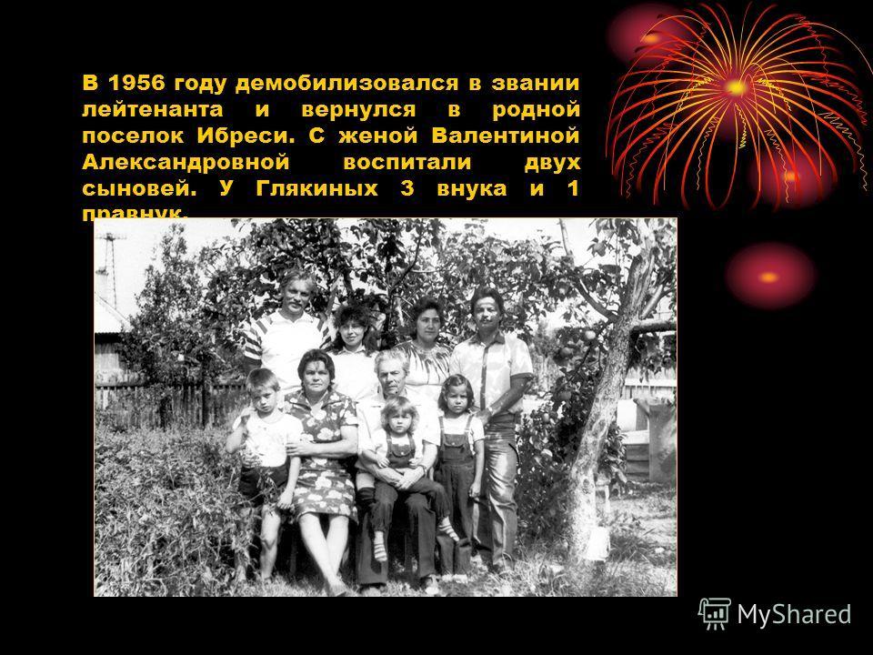 В 1956 году демобилизовался в звании лейтенанта и вернулся в родной поселок Ибреси. С женой Валентиной Александровной воспитали двух сыновей. У Глякиных 3 внука и 1 правнук.