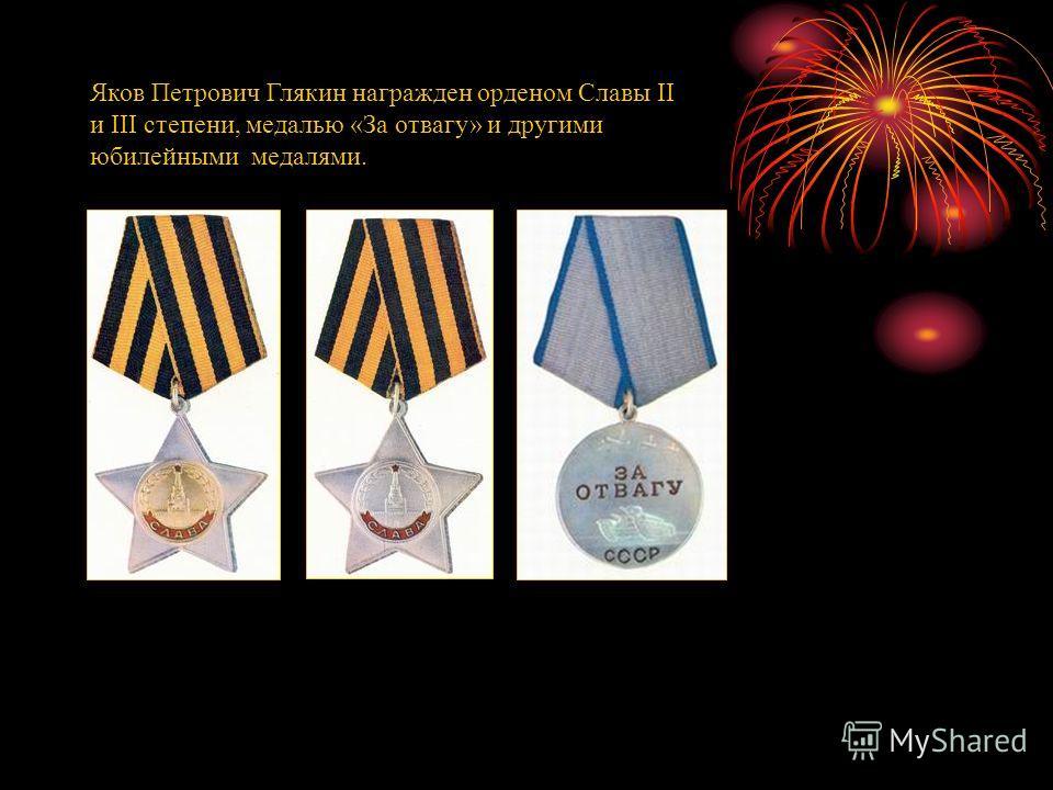 Яков Петрович Глякин награжден орденом Славы II и III степени, медалью «За отвагу» и другими юбилейными медалями.