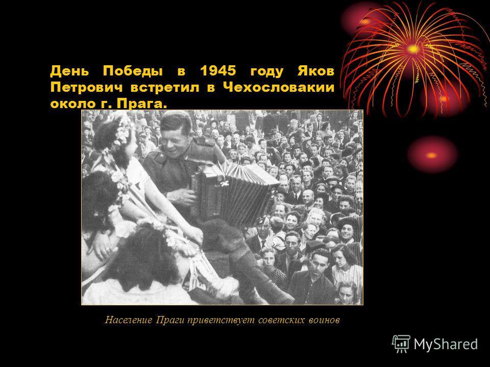 День Победы в 1945 году Яков Петрович встретил в Чехословакии около г. Прага. Население Праги приветствует советских воинов