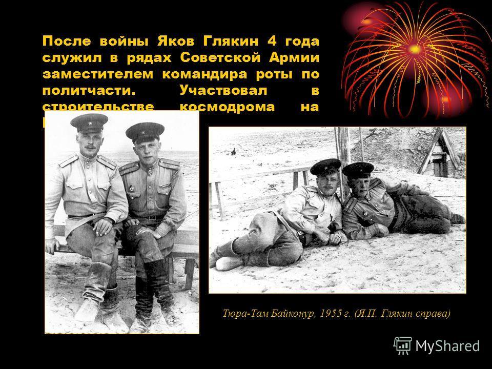 После войны Яков Глякин 4 года служил в рядах Советской Армии заместителем командира роты по политчасти. Участвовал в строительстве космодрома на Байконуре. Тюра-Там Байконур, 1955 г. (Я.П. Глякин справа)