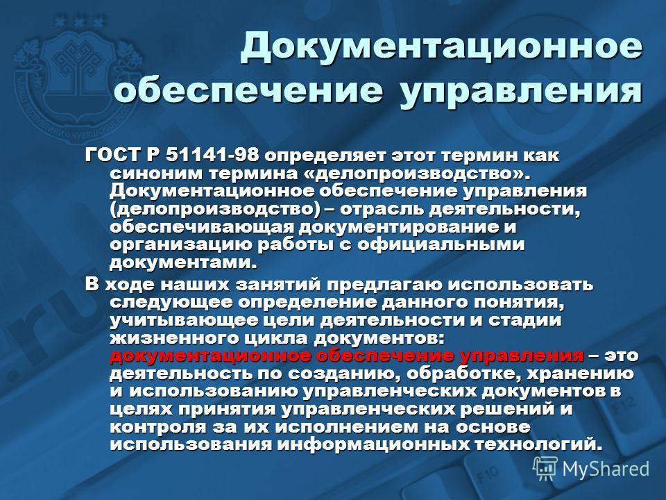 Документационное обеспечение управления ГОСТ Р 51141-98 определяет этот термин как синоним термина «делопроизводство». Документационное обеспечение управления (делопроизводство) – отрасль деятельности, обеспечивающая документирование и организацию ра