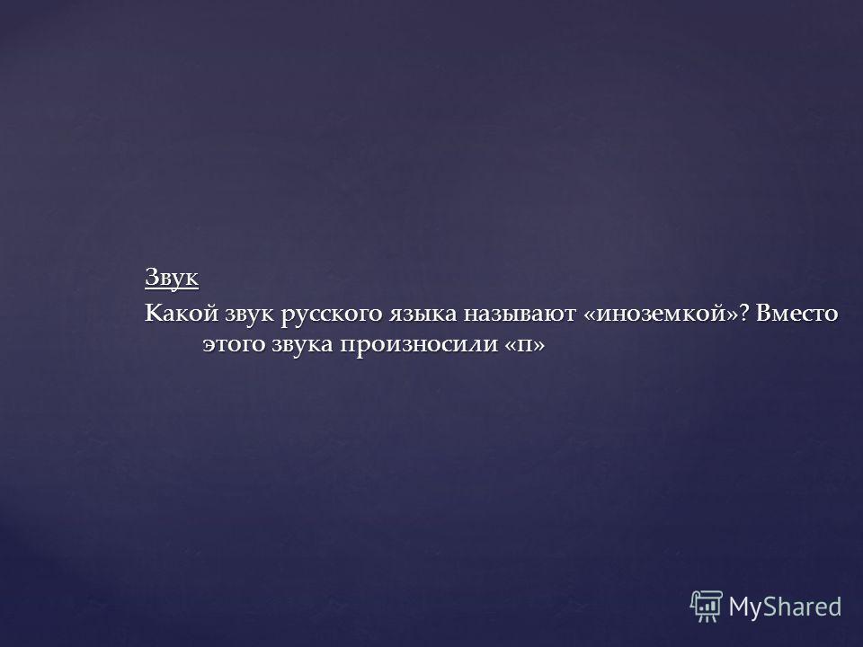 Звук Какой звук русского языка называют «иноземкой»? Вместо этого звука произносили «п»