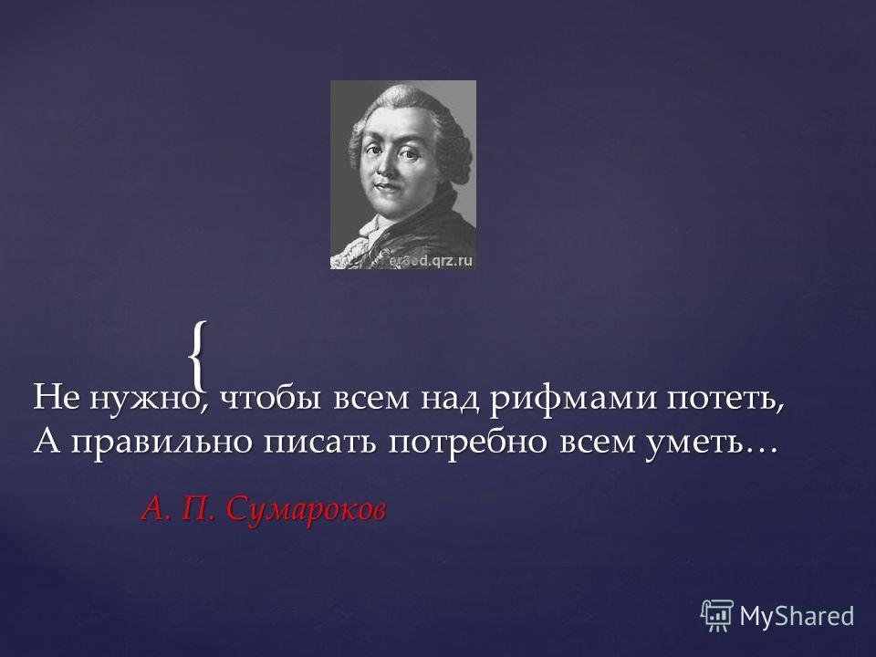 { Не нужно, чтобы всем над рифмами потеть, А правильно писать потребно всем уметь… А. П. Сумароков
