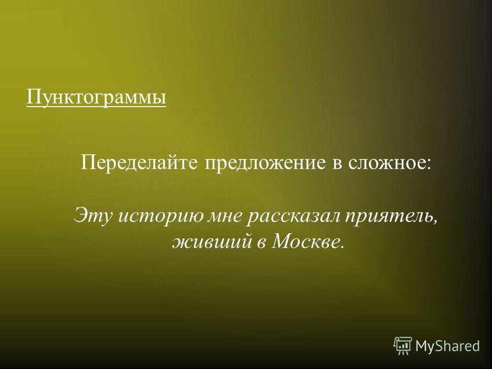 Пунктограммы Переделайте предложение в сложное: Эту историю мне рассказал приятель, живший в Москве.