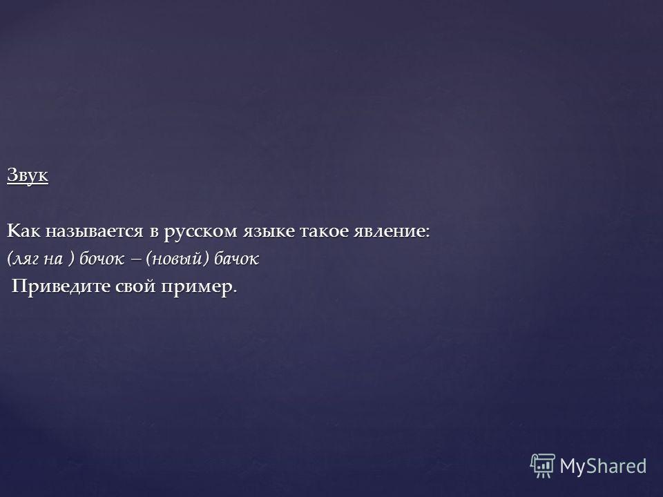 Звук Как называется в русском языке такое явление: (ляг на ) бочок – (новый) бачок Приведите свой пример. Приведите свой пример.