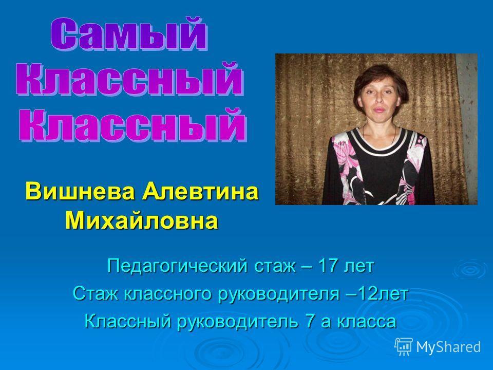 Педагогический стаж – 17 лет Стаж классного руководителя –12лет Классный руководитель 7 а класса Вишнева Алевтина Михайловна