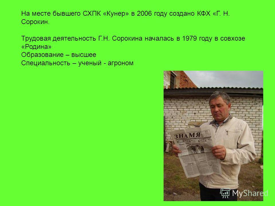 На месте бывшего СХПК «Кунер» в 2006 году создано КФХ «Г. Н. Сорокин. Трудовая деятельность Г.Н. Сорокина началась в 1979 году в совхозе «Родина» Образование – высшее Специальность – ученый - агроном