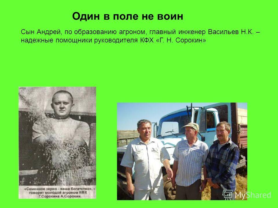 Один в поле не воин Сын Андрей, по образованию агроном, главный инженер Васильев Н.К. – надежные помощники руководителя КФХ «Г. Н. Сорокин»