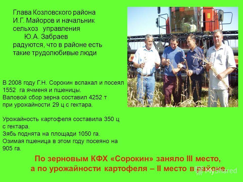 Глава Козловского района И.Г. Майоров и начальник сельхоз управления Ю.А. Забраев радуются, что в районе есть такие трудолюбивые люди В 2008 году Г.Н. Сорокин вспахал и посеял 1552 га ячменя и пшеницы. Валовой сбор зерна составил 4252 т при урожайнос