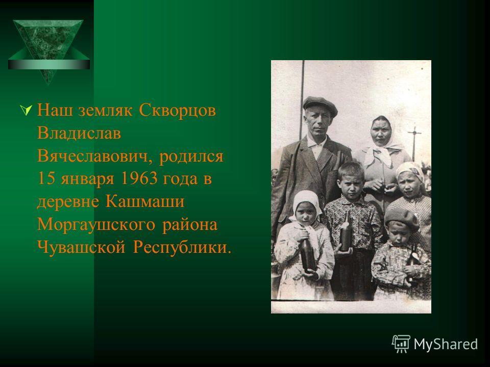 Наш земляк Скворцов Владислав Вячеславович, родился 15 января 1963 года в деревне Кашмаши Моргаушского района Чувашской Республики.