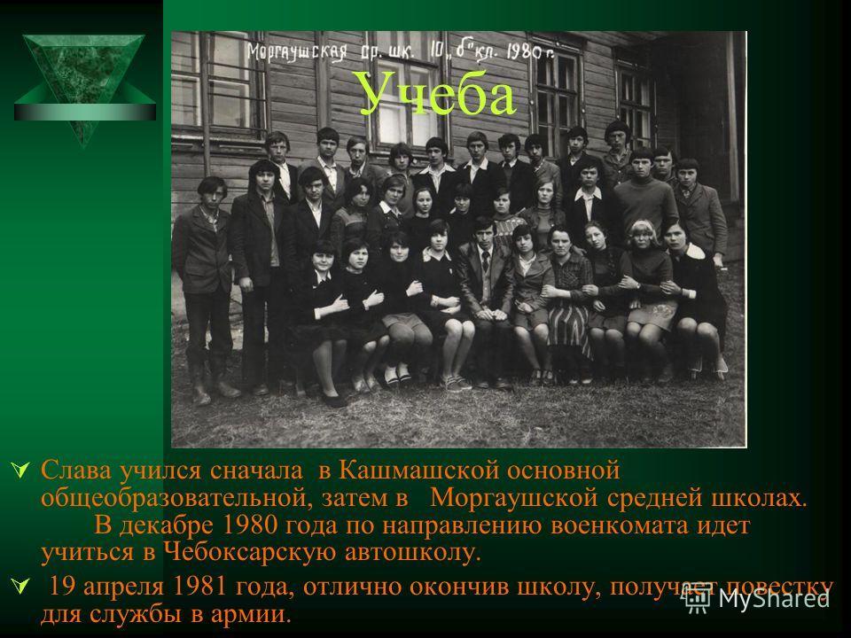 Учеба Слава учился сначала в Кашмашской основной общеобразовательной, затем в Моргаушской средней школах. В декабре 1980 года по направлению военкомата идет учиться в Чебоксарскую автошколу. 19 апреля 1981 года, отлично окончив школу, получает повест