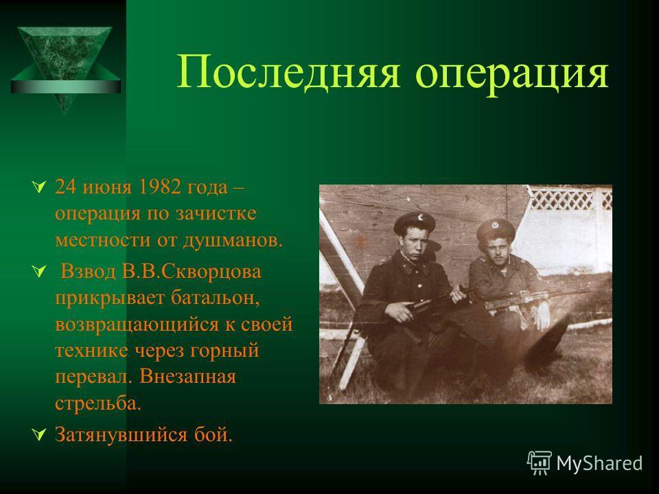 Последняя операция 24 июня 1982 года – операция по зачистке местности от душманов. Взвод В.В.Скворцова прикрывает батальон, возвращающийся к своей технике через горный перевал. Внезапная стрельба. Затянувшийся бой.