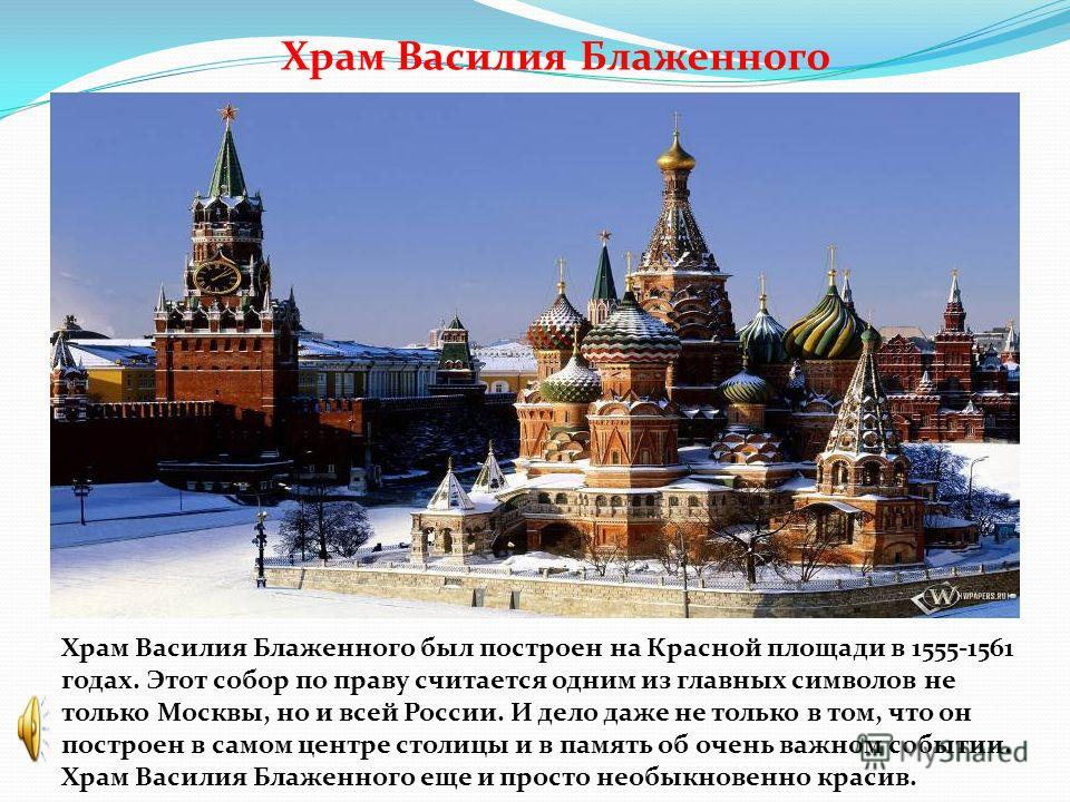 Храм Василия Блаженного Храм Василия Блаженного был построен на Красной площади в 1555-1561 годах. Этот собор по праву считается одним из главных символов не только Москвы, но и всей России. И дело даже не только в том, что он построен в самом центре