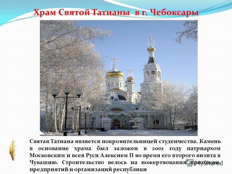 Храм Святой Татианы в г. Чебоксары Святая Татиана является покровительницей студенчества. Камень в основание храма был заложен в 2001 году патриархом Московским и всея Руси Алексием II во время его второго визита в Чувашию. Строительство велось на по
