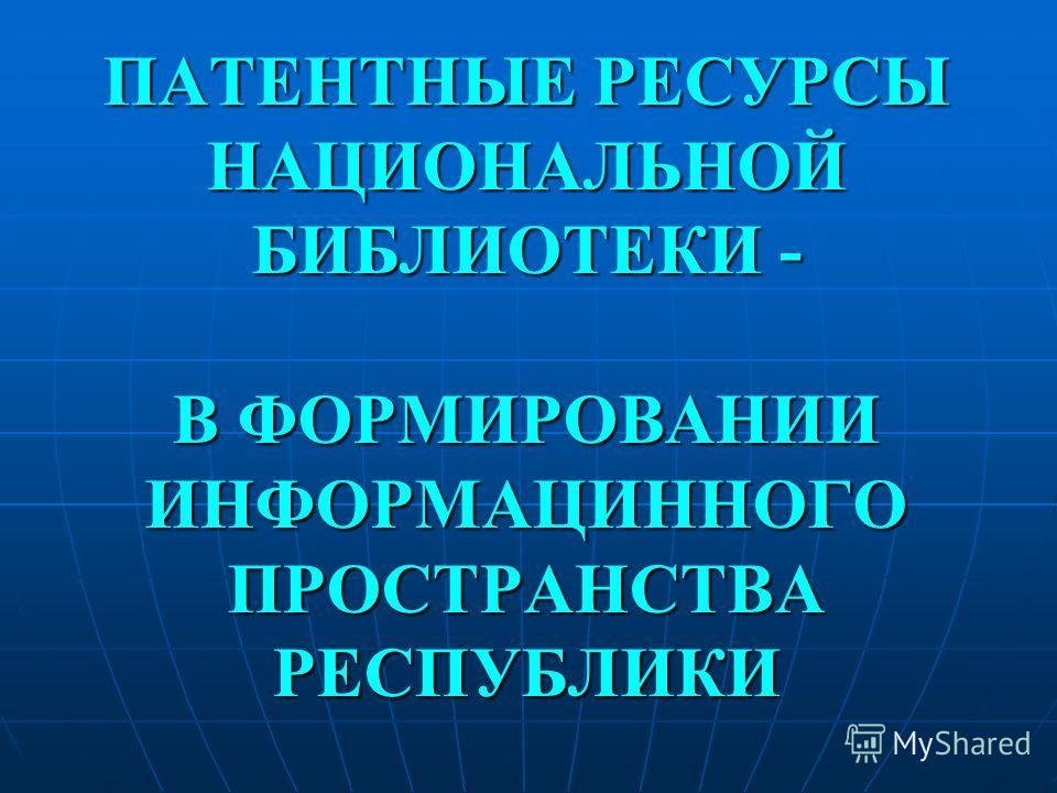 ПАТЕНТНЫЕ РЕСУРСЫ НАЦИОНАЛЬНОЙ БИБЛИОТЕКИ - В ФОРМИРОВАНИИ ИНФОРМАЦИННОГО ПРОСТРАНСТВА РЕСПУБЛИКИ