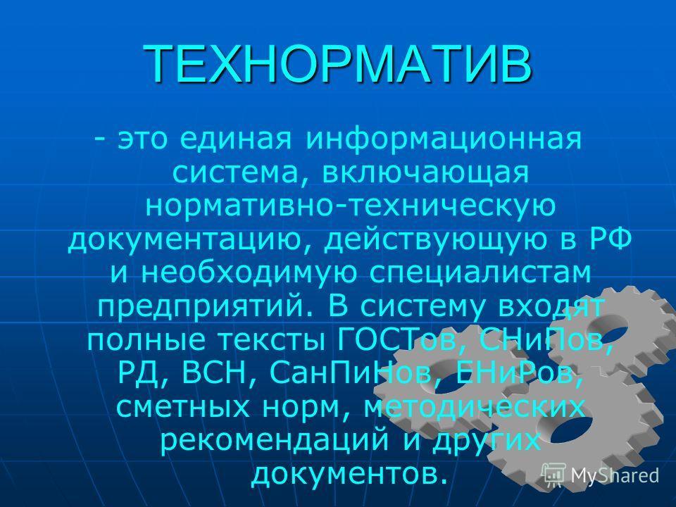 ТЕХНОРМАТИВ - это единая информационная система, включающая нормативно-техническую документацию, действующую в РФ и необходимую специалистам предприятий. В систему входят полные тексты ГОСТов, СНиПов, РД, ВСН, СанПиНов, ЕНиРов, сметных норм, методиче