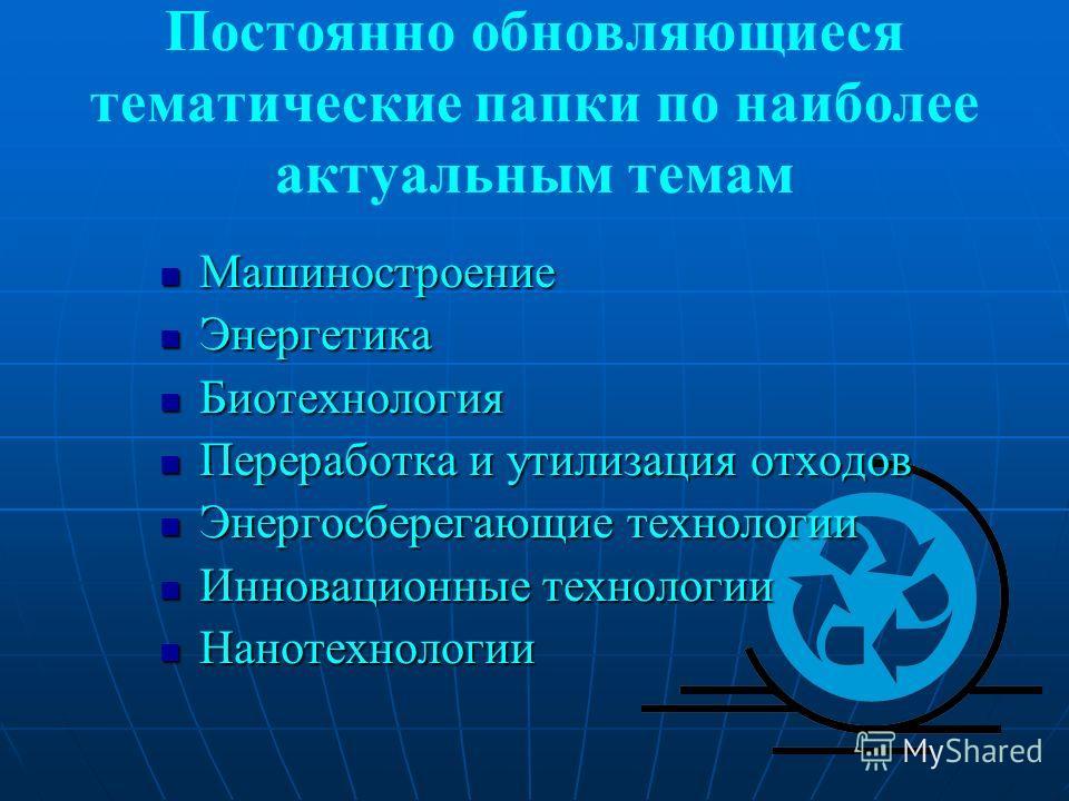 Постоянно обновляющиеся тематические папки по наиболее актуальным темам Машиностроение Машиностроение Энергетика Энергетика Биотехнология Биотехнология Переработка и утилизация отходов Переработка и утилизация отходов Энергосберегающие технологии Эне