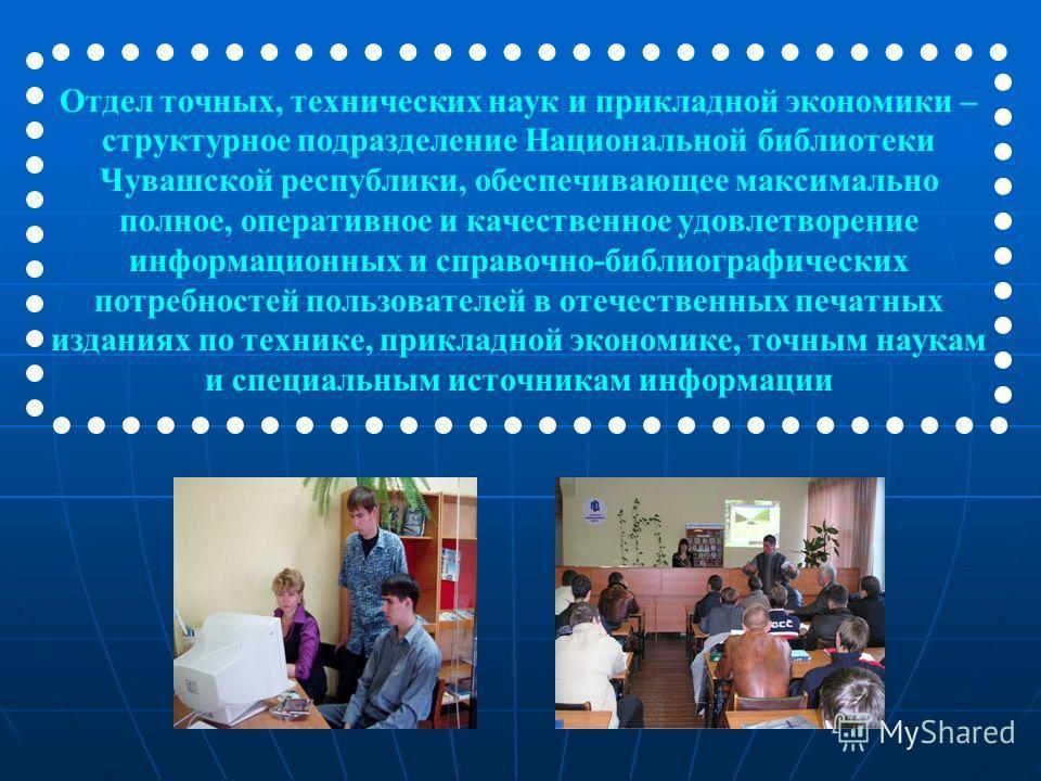 Отдел точных, технических наук и прикладной экономики – структурное подразделение Национальной библиотеки Чувашской республики, обеспечивающее максимально полное, оперативное и качественное удовлетворение информационных и справочно-библиографических