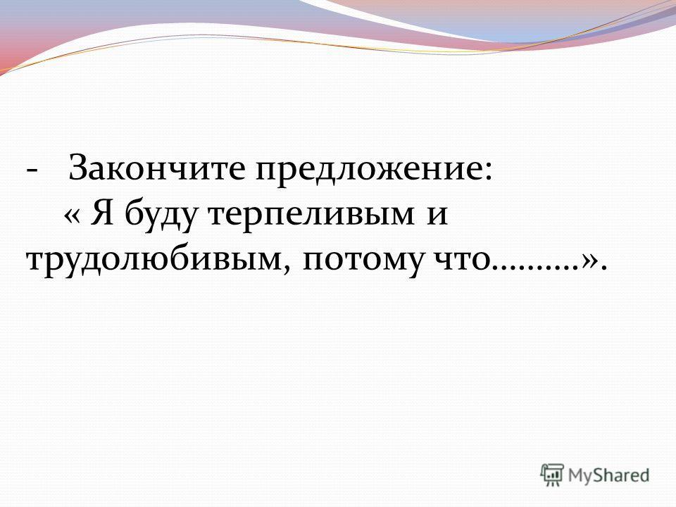 -Закончите предложение: « Я буду терпеливым и трудолюбивым, потому что……….».