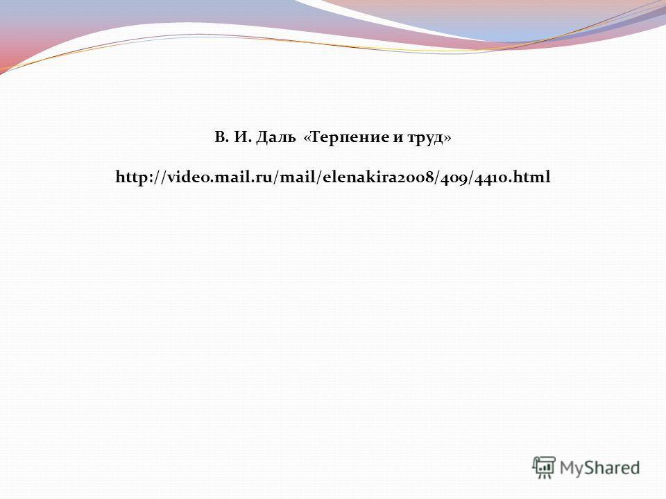В. И. Даль «Терпение и труд» http://video.mail.ru/mail/elenakira2008/409/4410.html