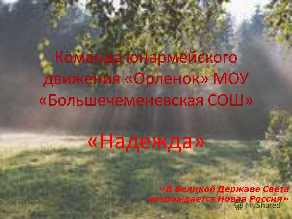 Команда юнармейского движения «Орленок» МОУ «Большечеменевская СОШ» «Надежда» «В Великой Державе Света возрождается Новая Россия»