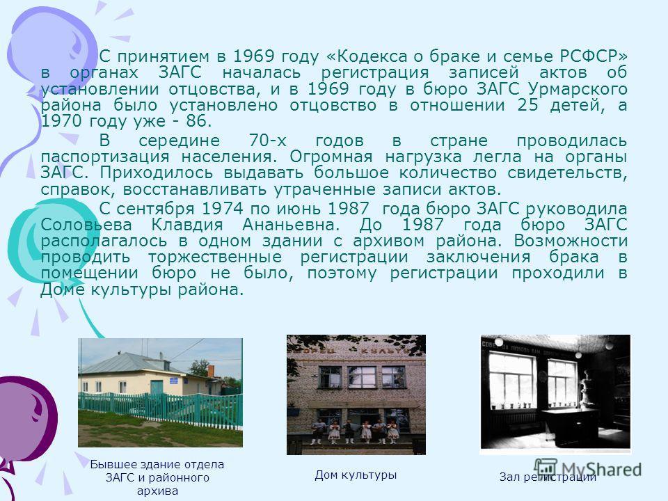 С принятием в 1969 году «Кодекса о браке и семье РСФСР» в органах ЗАГС началась регистрация записей актов об установлении отцовства, и в 1969 году в бюро ЗАГС Урмарского района было установлено отцовство в отношении 25 детей, а 1970 году уже - 86. В