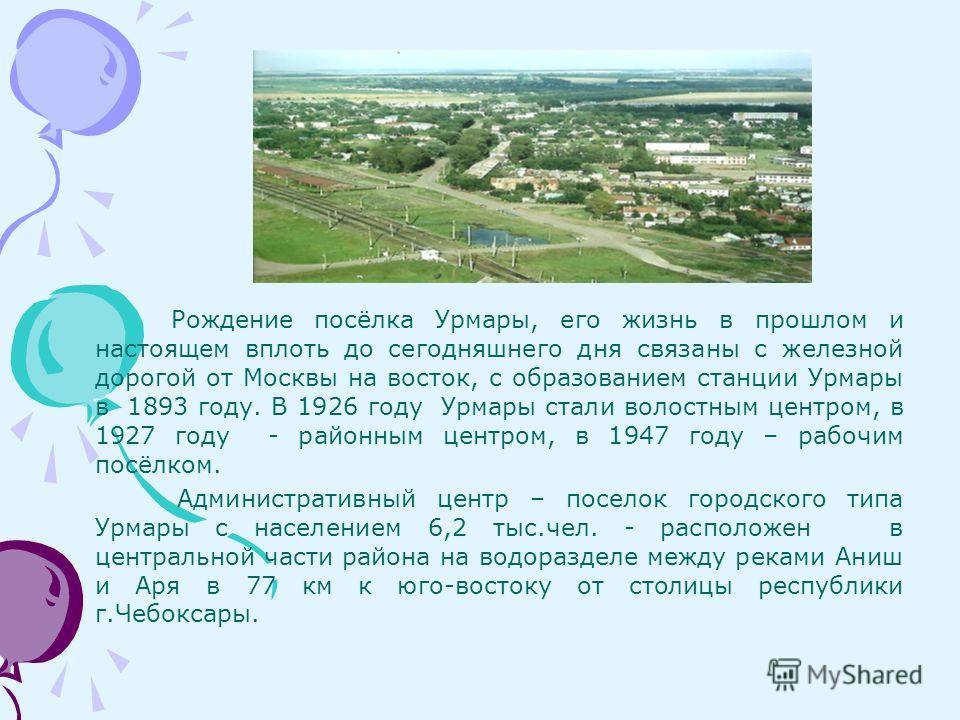 Рождение посёлка Урмары, его жизнь в прошлом и настоящем вплоть до сегодняшнего дня связаны с железной дорогой от Москвы на восток, с образованием станции Урмары в 1893 году. В 1926 году Урмары стали волостным центром, в 1927 году - районным центром,