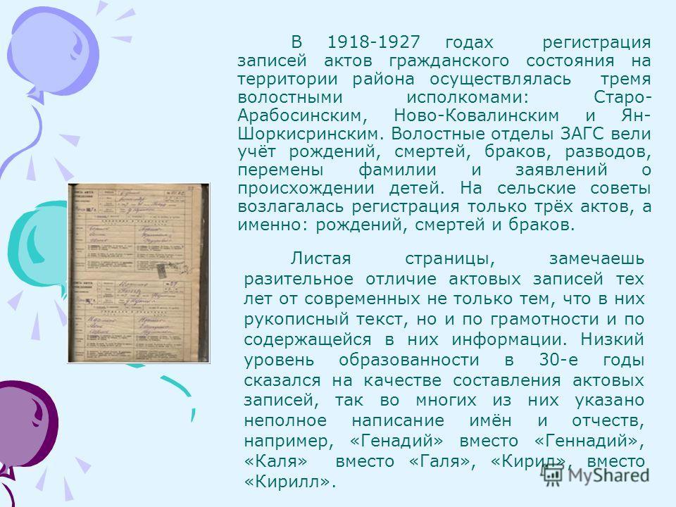 В 1918-1927 годах регистрация записей актов гражданского состояния на территории района осуществлялась тремя волостными исполкомами: Старо- Арабосинским, Ново-Ковалинским и Ян- Шоркисринским. Волостные отделы ЗАГС вели учёт рождений, смертей, браков,