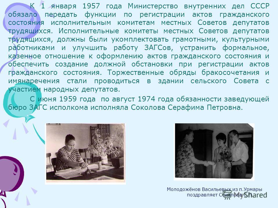 К 1 января 1957 года Министерство внутренних дел СССР обязало передать функции по регистрации актов гражданского состояния исполнительным комитетам местных Советов депутатов трудящихся. Исполнительные комитеты местных Советов депутатов трудящихся, до