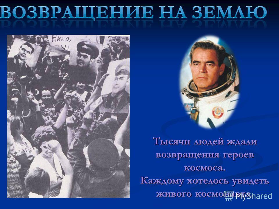 Тысячи людей ждали возвращения героев космоса. Каждому хотелось увидеть живого космонавта.