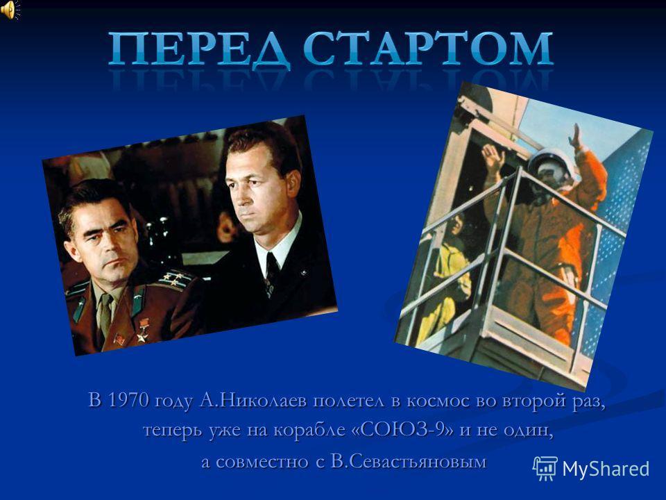 В 1970 году А.Николаев полетел в космос во второй раз, теперь уже на корабле «СОЮЗ-9» и не один, а совместно с В.Севастьяновым
