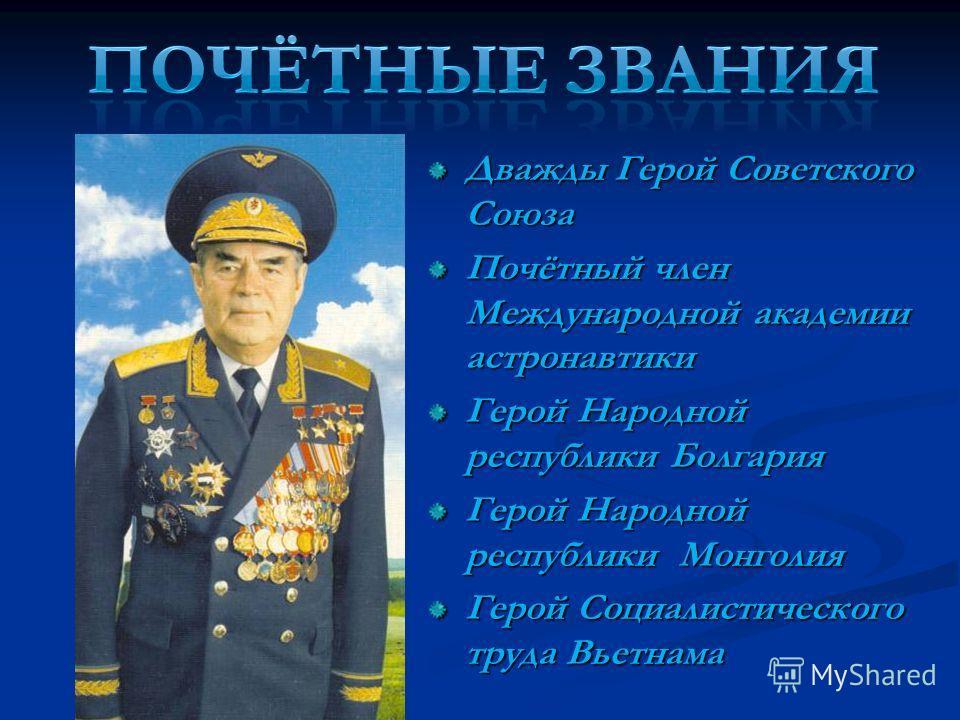 Дважды Герой Советского Союза Почётный член Международной академии астронавтики Герой Народной республики Болгария Герой Народной республики Монголия Герой Социалистического труда Вьетнама