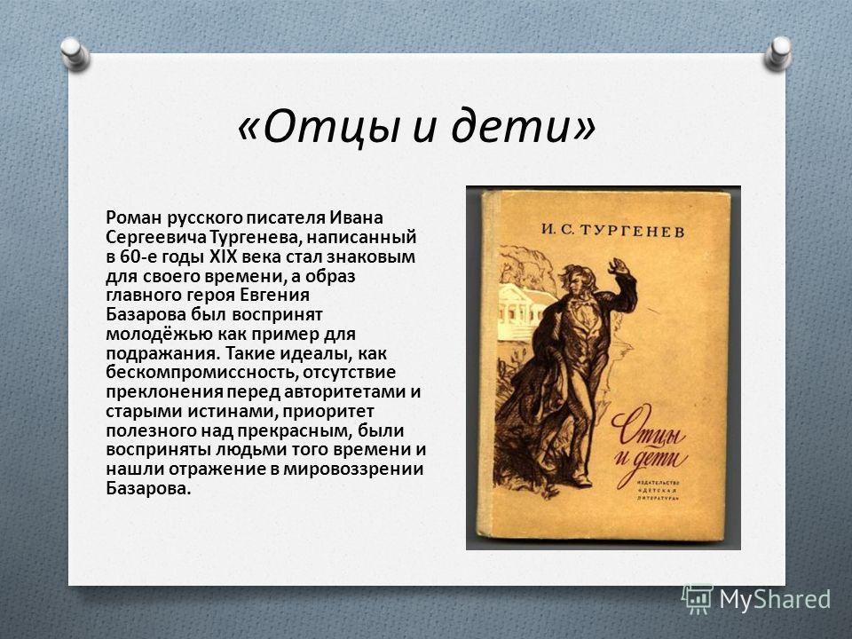 «Отцы и дети» Роман русского писателя Ивана Сергеевича Тургенева, написанный в 60-е годы XIX века стал знаковым для своего времени, а образ главного героя Евгения Базарова был воспринят молодёжью как пример для подражания. Такие идеалы, как бескомпро