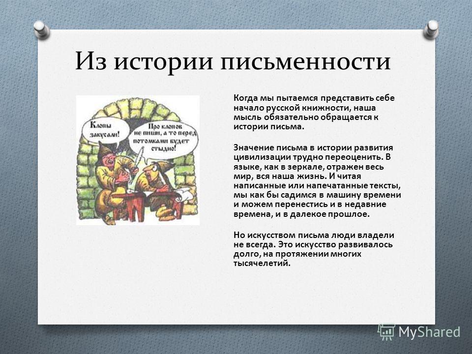 Из истории письменности Когда мы пытаемся представить себе начало русской книжности, наша мысль обязательно обращается к истории письма. Значение письма в истории развития цивилизации трудно переоценить. В языке, как в зеркале, отражен весь мир, вся