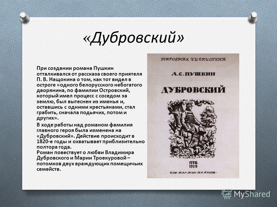 «Дубровский» При создании романа Пушкин отталкивался от рассказа своего приятеля П. В. Нащокина о том, как тот видел в остроге «одного белорусского небогатого дворянина, по фамилии Островский, который имел процесс с соседом за землю, был вытеснен из