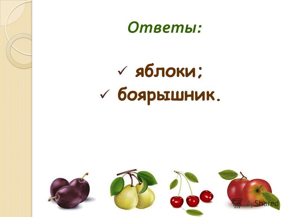 Ответы : яблоки; боярышник.