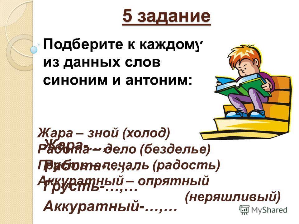 5 задание Подберите к каждому из данных слов синоним и антоним: Жара-…,… Работа-…,… Грусть-…,… Аккуратный-…,… Жара – зной (холод) Работа – дело (безделье) Грусть – печаль (радость) Аккуратный – опрятный (неряшливый)